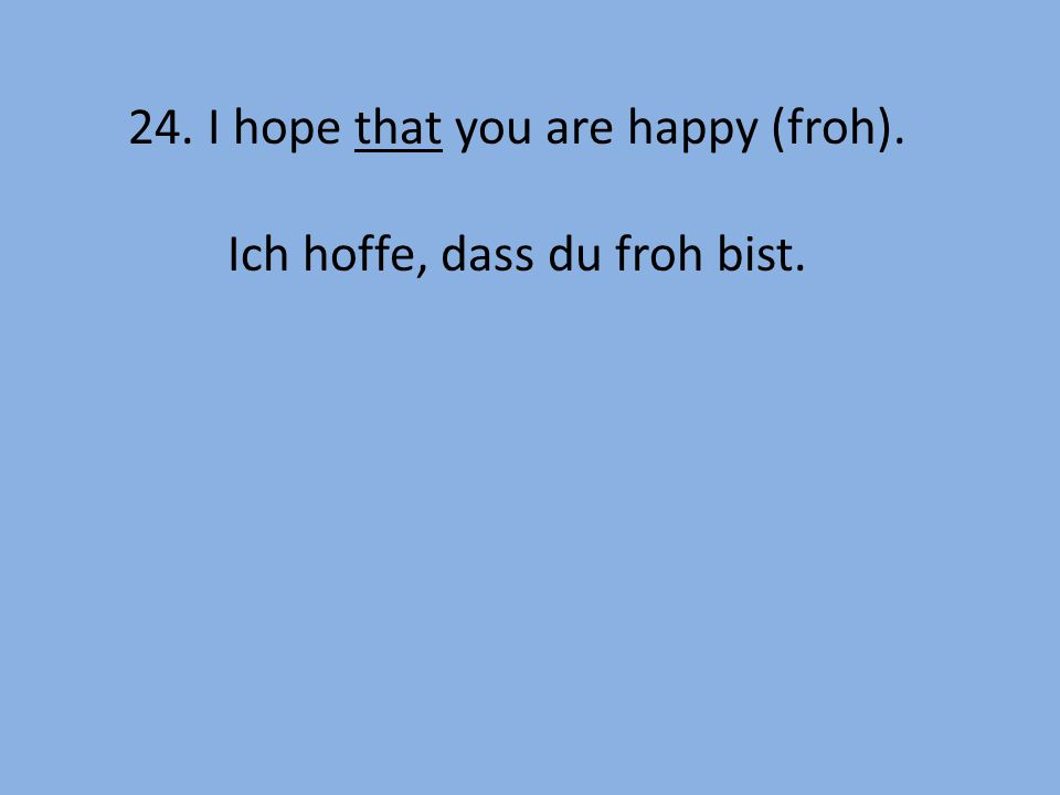 24. I hope that you are happy (froh). Ich hoffe, dass du froh bist.
