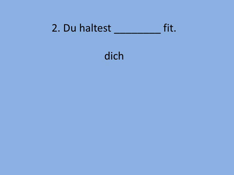 2. Du haltest ________ fit. dich