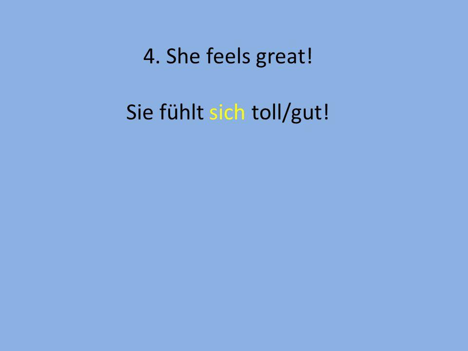 4. She feels great! Sie fühlt sich toll/gut!