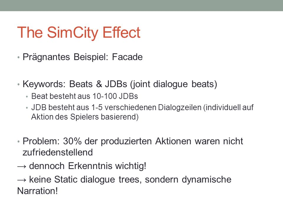 The SimCity Effect Prägnantes Beispiel: Facade Keywords: Beats & JDBs (joint dialogue beats) Beat besteht aus 10-100 JDBs JDB besteht aus 1-5 verschie