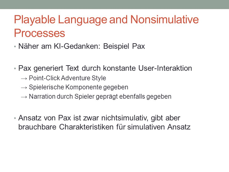 Playable Language and Nonsimulative Processes Näher am KI-Gedanken: Beispiel Pax Pax generiert Text durch konstante User-Interaktion → Point-Click Adventure Style → Spielerische Komponente gegeben → Narration durch Spieler geprägt ebenfalls gegeben Ansatz von Pax ist zwar nichtsimulativ, gibt aber brauchbare Charakteristiken für simulativen Ansatz