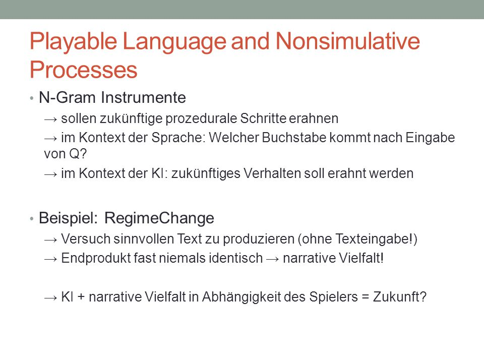 Playable Language and Nonsimulative Processes N-Gram Instrumente → sollen zukünftige prozedurale Schritte erahnen → im Kontext der Sprache: Welcher Buchstabe kommt nach Eingabe von Q.