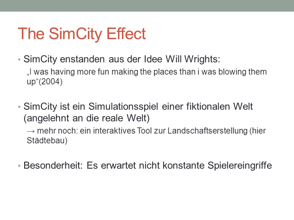 """The SimCity Effect SimCity enstanden aus der Idee Will Wrights: """"I was having more fun making the places than i was blowing them up""""(2004) SimCity ist"""