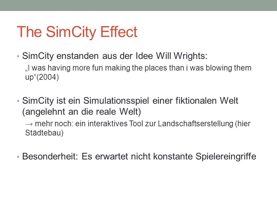 """The SimCity Effect SimCity enstanden aus der Idee Will Wrights: """"I was having more fun making the places than i was blowing them up (2004) SimCity ist ein Simulationsspiel einer fiktionalen Welt (angelehnt an die reale Welt) → mehr noch: ein interaktives Tool zur Landschaftserstellung (hier Städtebau) Besonderheit: Es erwartet nicht konstante Spielereingriffe"""