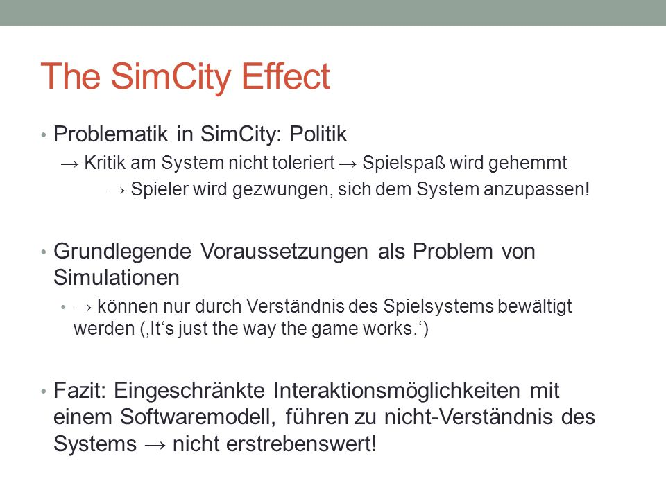 """The SimCity Effect Jedes Spiel unterliegt einem System → essentiell: Lev Manovich """"as the player proceeds through the game, she gradually discovers the rules that operate in the universe constructed by this Game."""