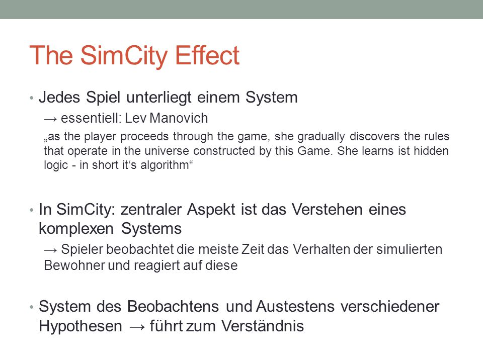 "The SimCity Effect Jedes Spiel unterliegt einem System → essentiell: Lev Manovich ""as the player proceeds through the game, she gradually discovers the rules that operate in the universe constructed by this Game."