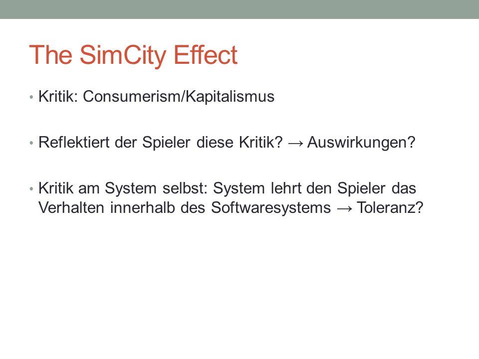 The SimCity Effect Kritik: Consumerism/Kapitalismus Reflektiert der Spieler diese Kritik? → Auswirkungen? Kritik am System selbst: System lehrt den Sp