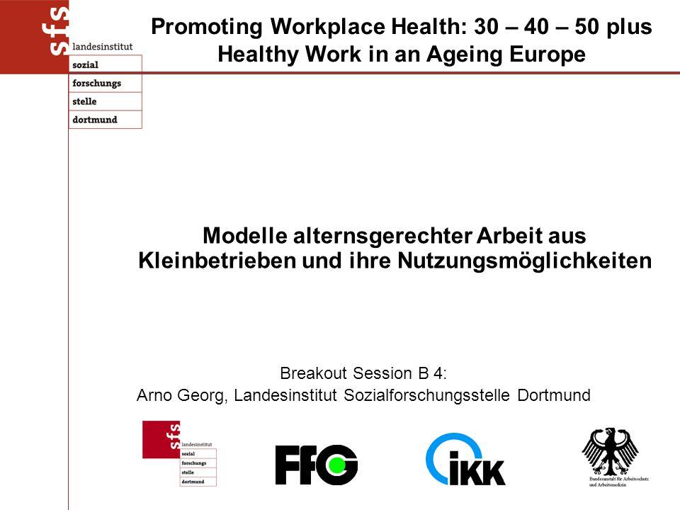 Breakout Session B 4: Arno Georg, Landesinstitut Sozialforschungsstelle Dortmund Modelle alternsgerechter Arbeit aus Kleinbetrieben und ihre Nutzungsmöglichkeiten Promoting Workplace Health: 30 – 40 – 50 plus Healthy Work in an Ageing Europe