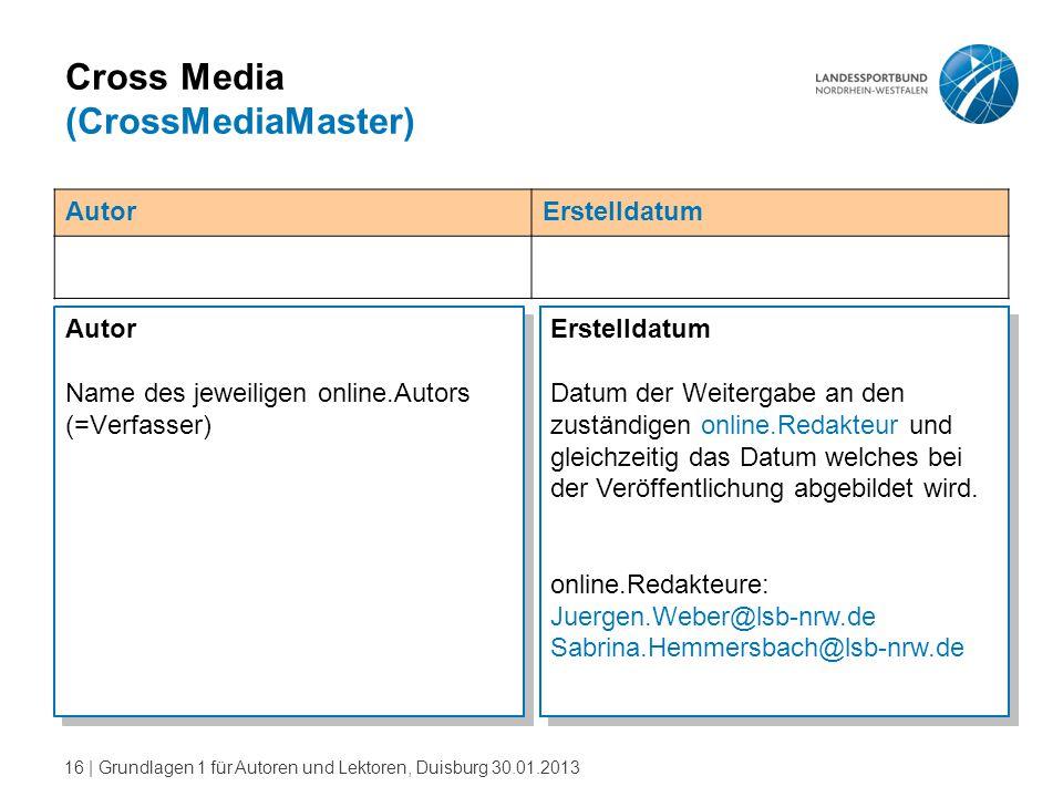 16   Grundlagen 1 für Autoren und Lektoren, Duisburg 30.01.2013 Cross Media (CrossMediaMaster) Autor Name des jeweiligen online.Autors (=Verfasser) Au