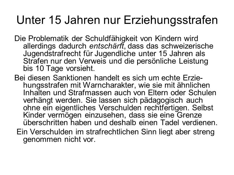 Unter 15 Jahren nur Erziehungsstrafen Die Problematik der Schuldfähigkeit von Kindern wird allerdings dadurch entschärft, dass das schweizerische Jugendstrafrecht für Jugendliche unter 15 Jahren als Strafen nur den Verweis und die persönliche Leistung bis 10 Tage vorsieht.