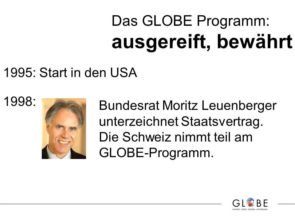 Das GLOBE Programm: ausgereift, bewährt 1995: Start in den USA Bundesrat Moritz Leuenberger unterzeichnet Staatsvertrag.