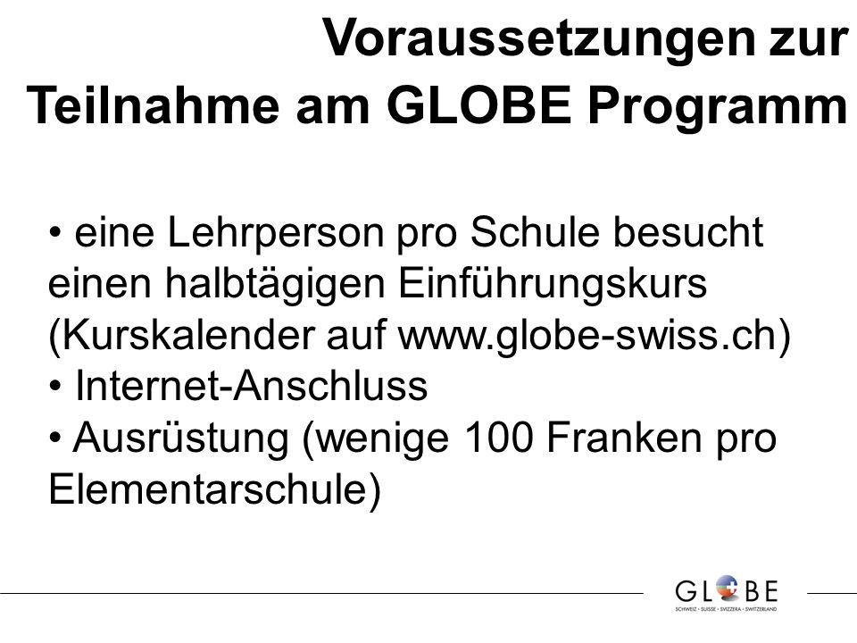 Voraussetzungen zur Teilnahme am GLOBE Programm eine Lehrperson pro Schule besucht einen halbtägigen Einführungskurs (Kurskalender auf www.globe-swiss.ch) Internet-Anschluss Ausrüstung (wenige 100 Franken pro Elementarschule)