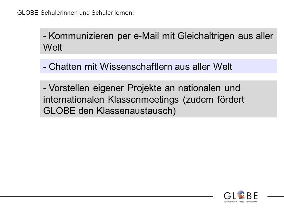 GLOBE Schülerinnen und Schüler lernen: - Kommunizieren per e-Mail mit Gleichaltrigen aus aller Welt - Chatten mit Wissenschaftlern aus aller Welt - Vorstellen eigener Projekte an nationalen und internationalen Klassenmeetings (zudem fördert GLOBE den Klassenaustausch)