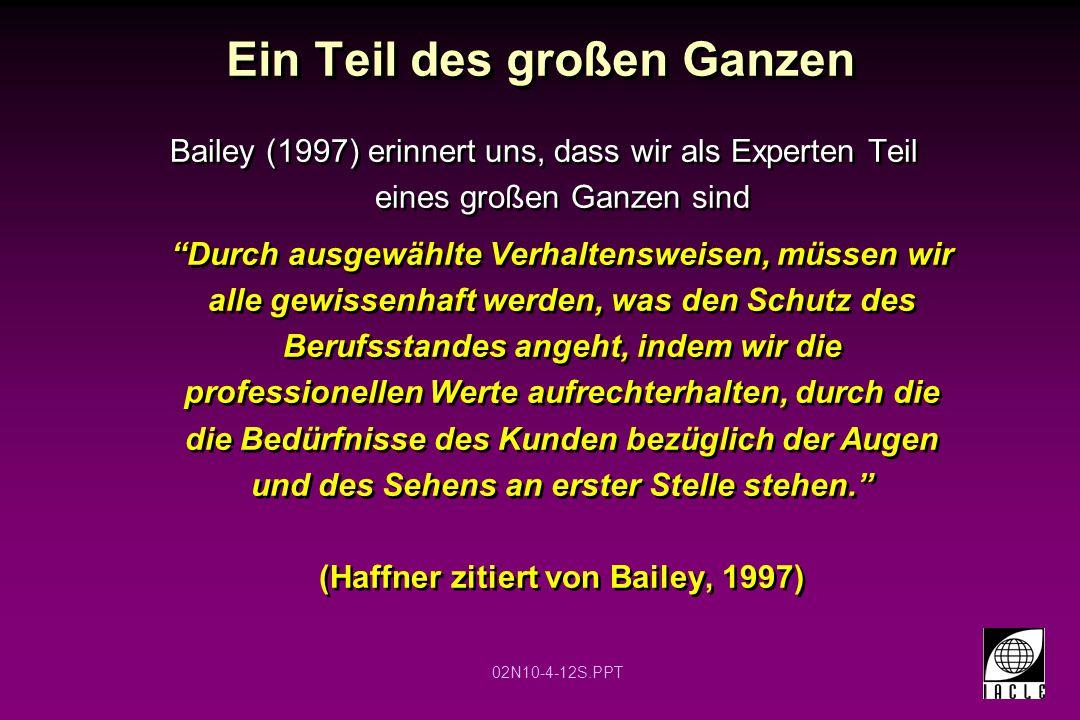 02N10-4-12S.PPT Ein Teil des großen Ganzen Bailey (1997) erinnert uns, dass wir als Experten Teil eines großen Ganzen sind Durch ausgewählte Verhaltensweisen, müssen wir alle gewissenhaft werden, was den Schutz des Berufsstandes angeht, indem wir die professionellen Werte aufrechterhalten, durch die die Bedürfnisse des Kunden bezüglich der Augen und des Sehens an erster Stelle stehen. (Haffner zitiert von Bailey, 1997) Bailey (1997) erinnert uns, dass wir als Experten Teil eines großen Ganzen sind Durch ausgewählte Verhaltensweisen, müssen wir alle gewissenhaft werden, was den Schutz des Berufsstandes angeht, indem wir die professionellen Werte aufrechterhalten, durch die die Bedürfnisse des Kunden bezüglich der Augen und des Sehens an erster Stelle stehen. (Haffner zitiert von Bailey, 1997)