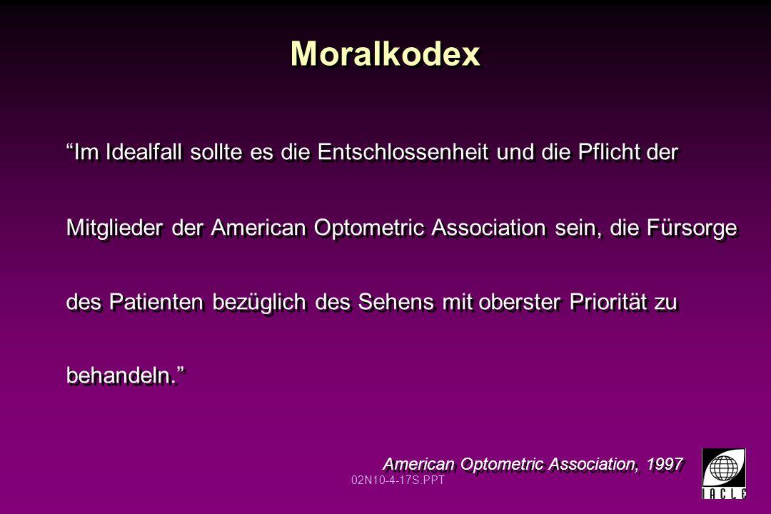 02N10-4-17S.PPT Moralkodex Im Idealfall sollte es die Entschlossenheit und die Pflicht der Mitglieder der American Optometric Association sein, die Fürsorge des Patienten bezüglich des Sehens mit oberster Priorität zu behandeln. American Optometric Association, 1997