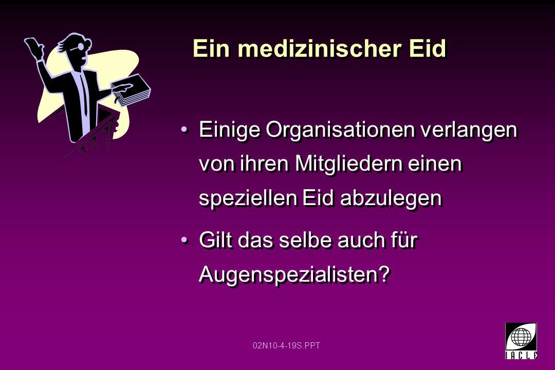 02N10-4-19S.PPT Ein medizinischer Eid Einige Organisationen verlangen von ihren Mitgliedern einen speziellen Eid abzulegen Gilt das selbe auch für Augenspezialisten?