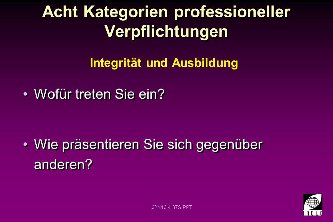 02N10-4-37S.PPT Acht Kategorien professioneller Verpflichtungen Wofür treten Sie ein? Wie präsentieren Sie sich gegenüber anderen? Integrität und Ausb