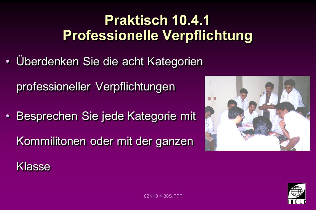 02N10-4-38S.PPT Praktisch 10.4.1 Professionelle Verpflichtung Überdenken Sie die acht Kategorien professioneller Verpflichtungen Besprechen Sie jede Kategorie mit Kommilitonen oder mit der ganzen Klasse Überdenken Sie die acht Kategorien professioneller Verpflichtungen Besprechen Sie jede Kategorie mit Kommilitonen oder mit der ganzen Klasse