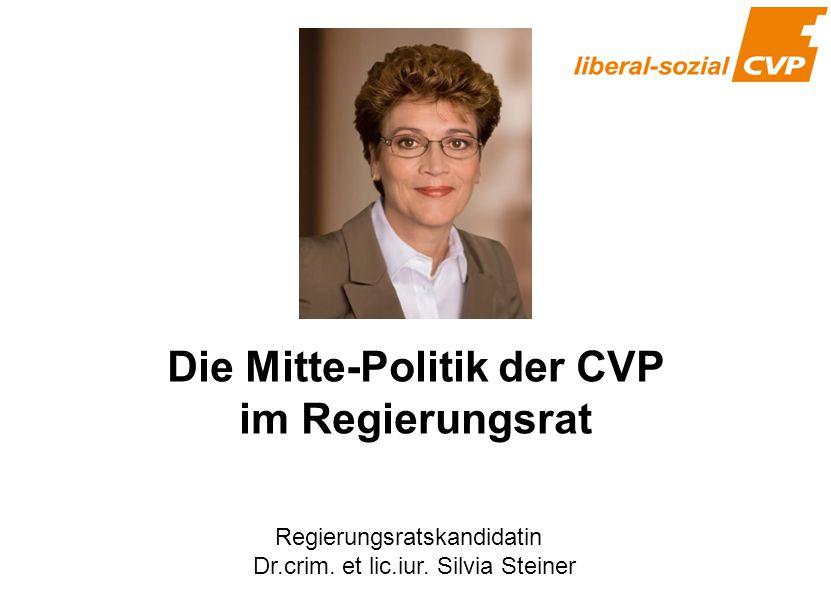 Die Mitte-Politik der CVP im Regierungsrat Regierungsratskandidatin Dr.crim. et lic.iur. Silvia Steiner