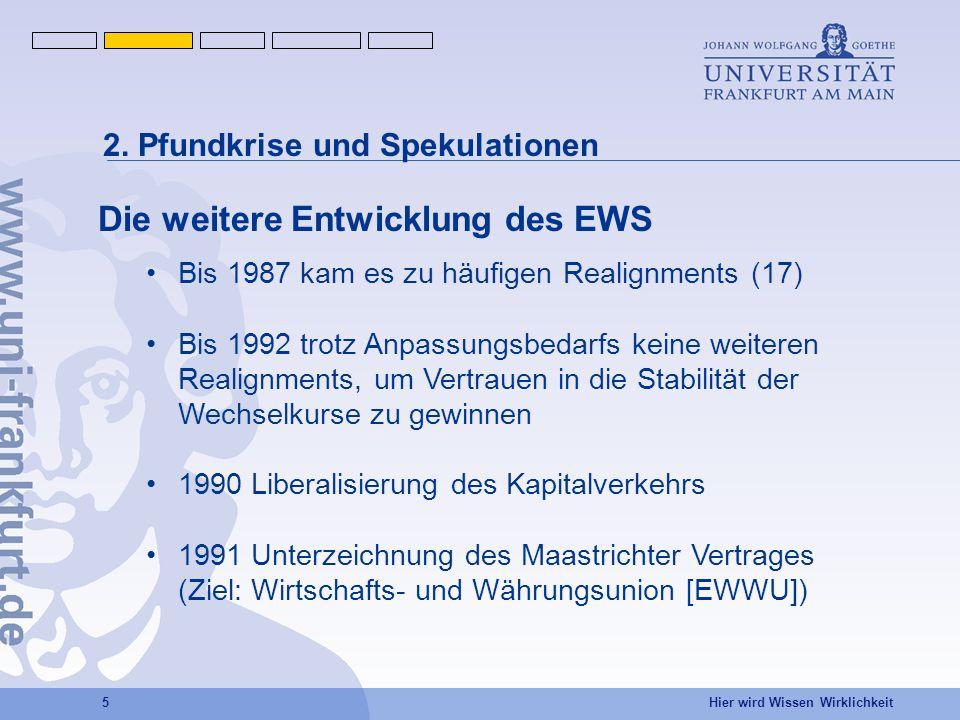 Hier wird Wissen Wirklichkeit 5 Die weitere Entwicklung des EWS Bis 1987 kam es zu häufigen Realignments (17) Bis 1992 trotz Anpassungsbedarfs keine weiteren Realignments, um Vertrauen in die Stabilität der Wechselkurse zu gewinnen 1990 Liberalisierung des Kapitalverkehrs 1991 Unterzeichnung des Maastrichter Vertrages (Ziel: Wirtschafts- und Währungsunion [EWWU]) 2.