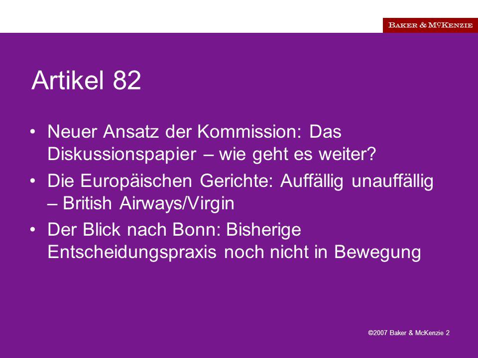 ©2007 Baker & McKenzie 2 Artikel 82 Neuer Ansatz der Kommission: Das Diskussionspapier – wie geht es weiter.