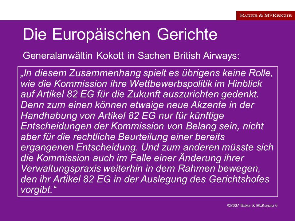 """©2007 Baker & McKenzie 6 Die Europäischen Gerichte """"In diesem Zusammenhang spielt es übrigens keine Rolle, wie die Kommission ihre Wettbewerbspolitik im Hinblick auf Artikel 82 EG für die Zukunft auszurichten gedenkt."""