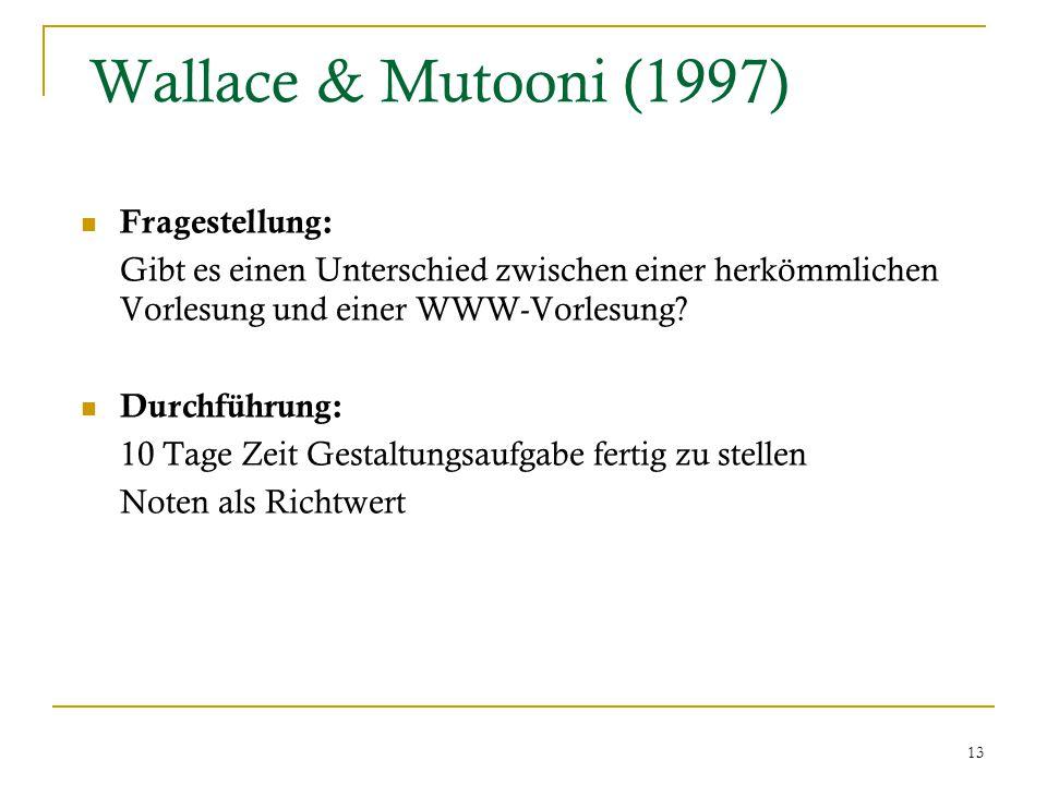 13 Wallace & Mutooni (1997) Fragestellung: Gibt es einen Unterschied zwischen einer herkömmlichen Vorlesung und einer WWW-Vorlesung.