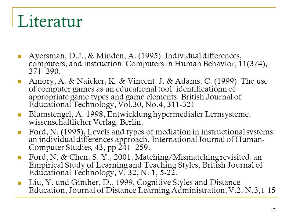 17 Literatur Ayersman, D.J., & Minden, A. (1995). Individual differences, computers, and instruction. Computers in Human Behavior, 11(3/4), 371–390. A
