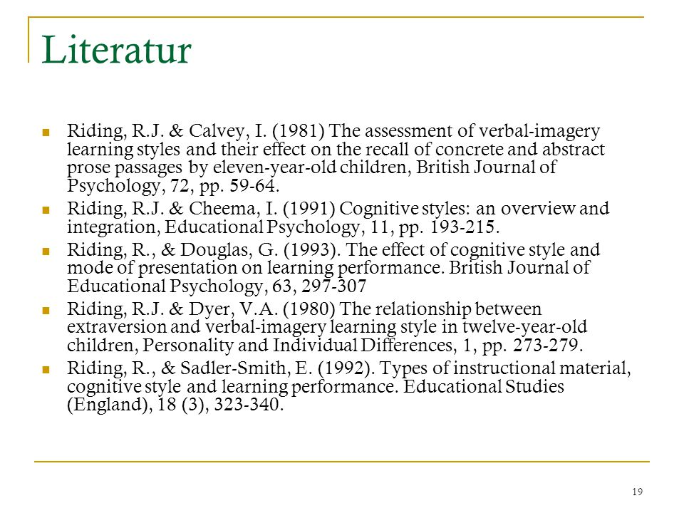 19 Literatur Riding, R.J. & Calvey, I. (1981) The assessment of verbal-imagery learning styles and their effect on the recall of concrete and abstract