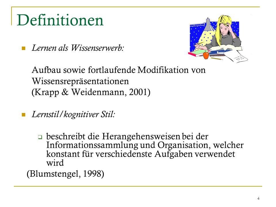4 Definitionen Lernen als Wissenserwerb: Aufbau sowie fortlaufende Modifikation von Wissensrepräsentationen (Krapp & Weidenmann, 2001) Lernstil/kognitiver Stil:  beschreibt die Herangehensweisen bei der Informationssammlung und Organisation, welcher konstant für verschiedenste Aufgaben verwendet wird (Blumstengel, 1998)