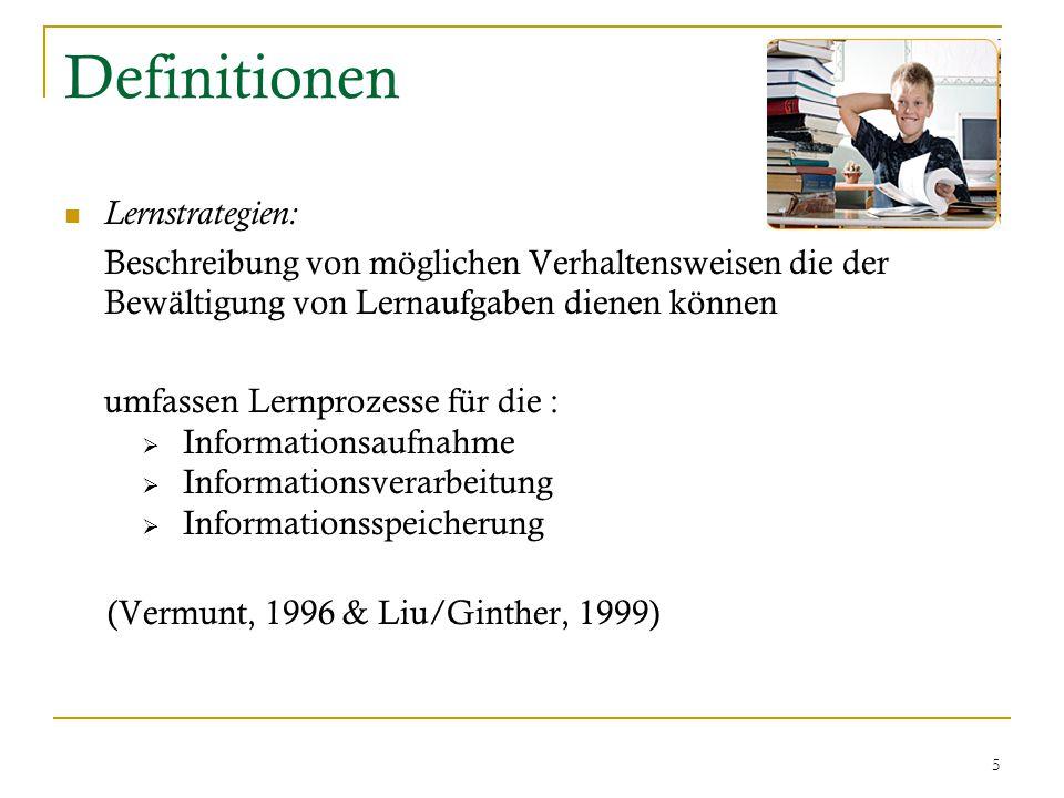 5 Definitionen Lernstrategien: Beschreibung von möglichen Verhaltensweisen die der Bewältigung von Lernaufgaben dienen können umfassen Lernprozesse für die :  Informationsaufnahme  Informationsverarbeitung  Informationsspeicherung (Vermunt, 1996 & Liu/Ginther, 1999)
