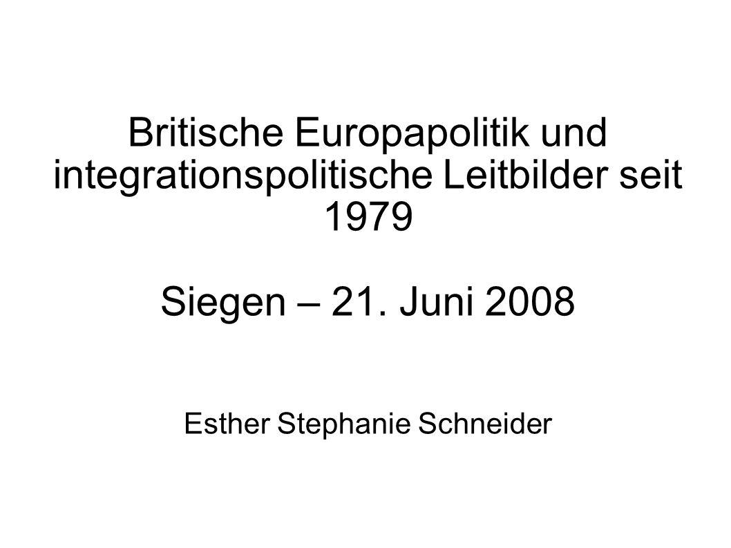 Britische Europapolitik und integrationspolitische Leitbilder seit 1979 Siegen – 21. Juni 2008 Esther Stephanie Schneider