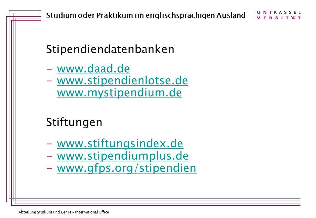 Abteilung Studium und Lehre – International Office Studium oder Praktikum im englischsprachigen Ausland Stipendiendatenbanken -www.daad.dewww.daad.de -www.stipendienlotse.de www.mystipendium.dewww.stipendienlotse.de www.mystipendium.de Stiftungen -www.stiftungsindex.dewww.stiftungsindex.de -www.stipendiumplus.dewww.stipendiumplus.de -www.gfps.org/stipendienwww.gfps.org/stipendien