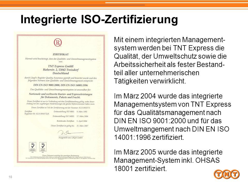18 Integrierte ISO-Zertifizierung Mit einem integrierten Management- system werden bei TNT Express die Qualität, der Umweltschutz sowie die Arbeitssicherheit als fester Bestand- teil aller unternehmerischen Tätigkeiten verwirklicht.