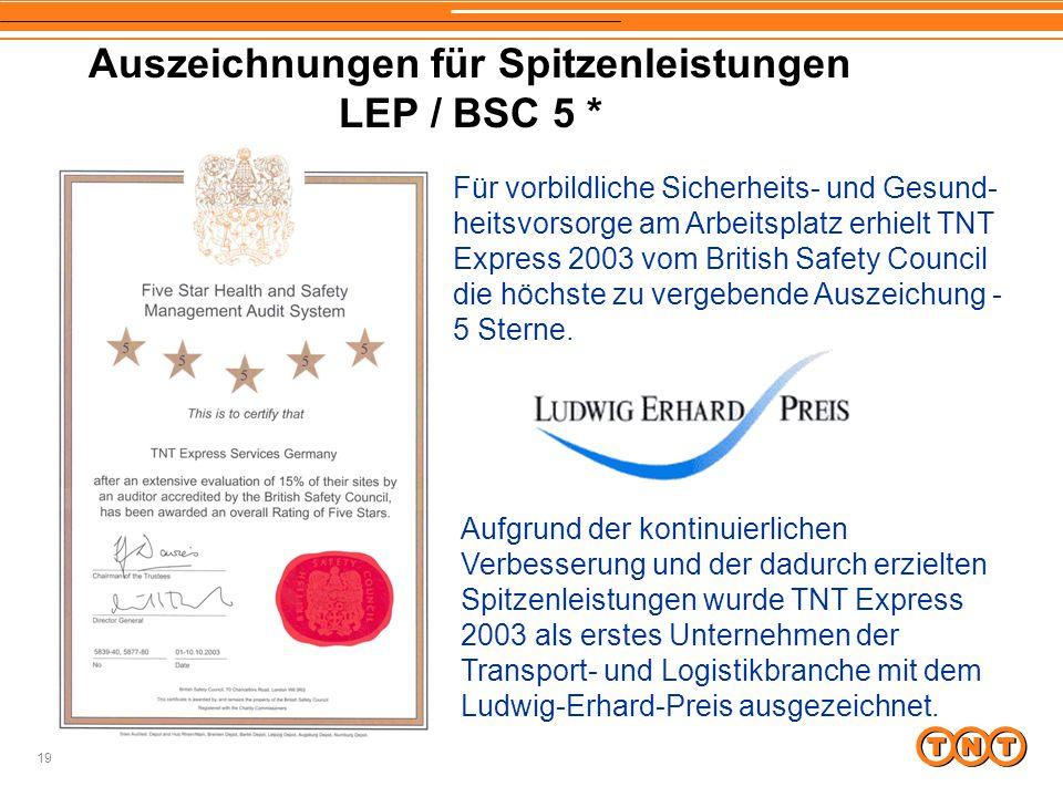 19 Auszeichnungen für Spitzenleistungen LEP / BSC 5 * Für vorbildliche Sicherheits- und Gesund- heitsvorsorge am Arbeitsplatz erhielt TNT Express 2003 vom British Safety Council die höchste zu vergebende Auszeichung - 5 Sterne.