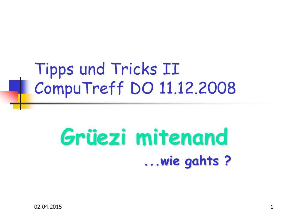 02.04.20151 Tipps und Tricks II CompuTreff DO 11.12.2008 Grüezi mitenand...wie gahts