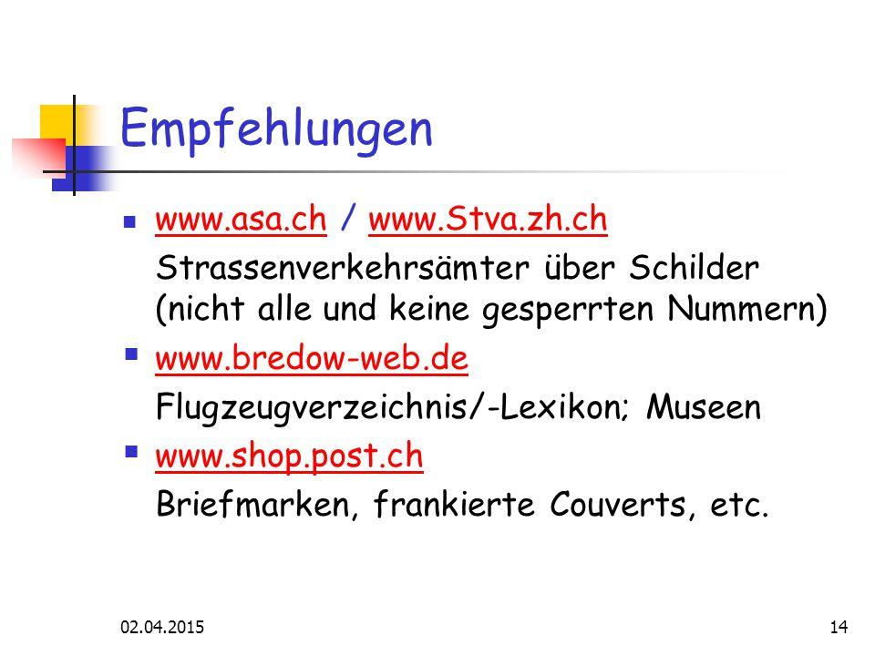 02.04.201514 Empfehlungen www.asa.ch / www.Stva.zh.ch www.asa.chwww.Stva.zh.ch Strassenverkehrsämter über Schilder (nicht alle und keine gesperrten Nummern)  www.bredow-web.de www.bredow-web.de Flugzeugverzeichnis/-Lexikon; Museen  www.shop.post.ch www.shop.post.ch Briefmarken, frankierte Couverts, etc.