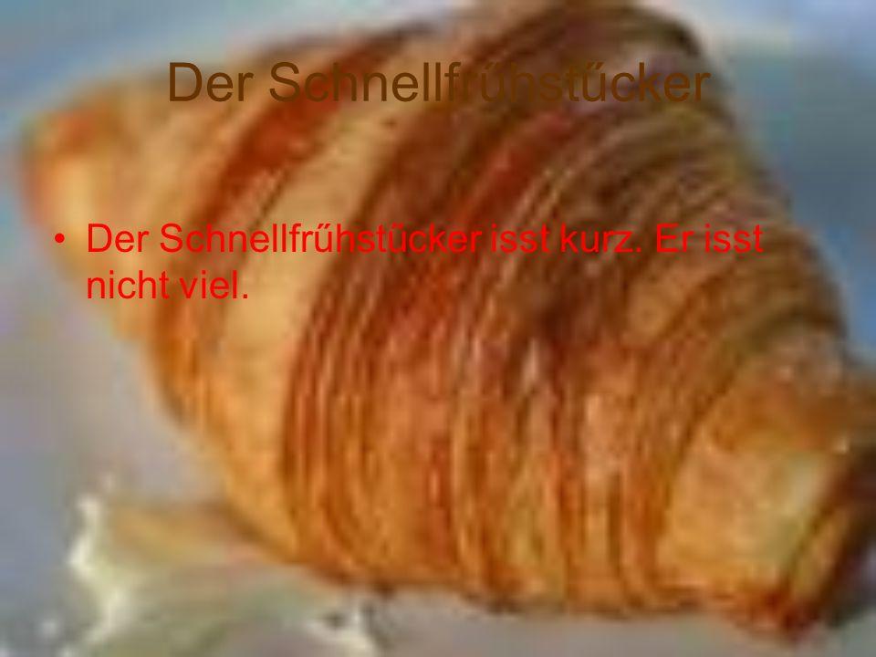 Der Schnellfrűhstűcker Der Schnellfrűhstűcker isst kurz. Er isst nicht viel.