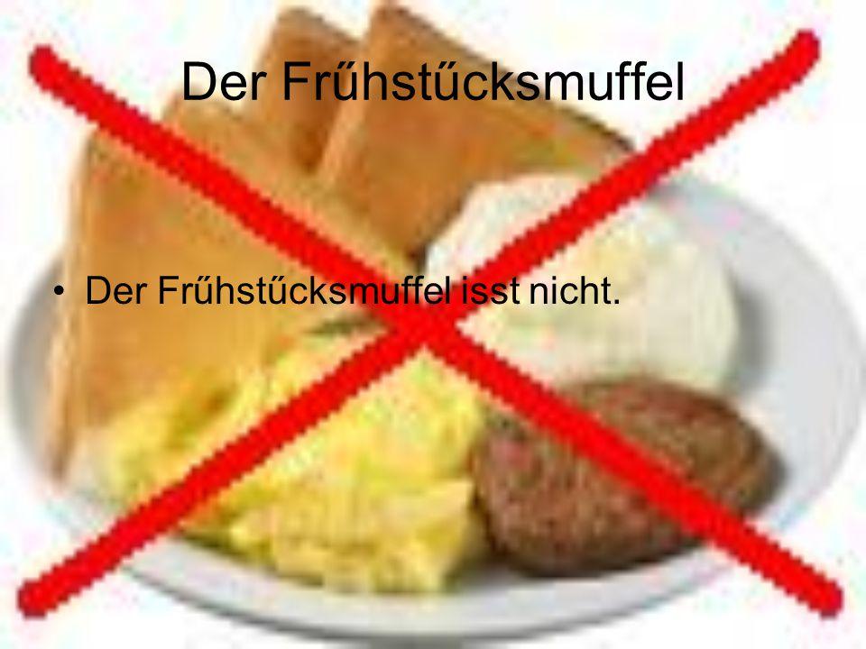 Der Frűhstűcksmuffel Der Frűhstűcksmuffel isst nicht.