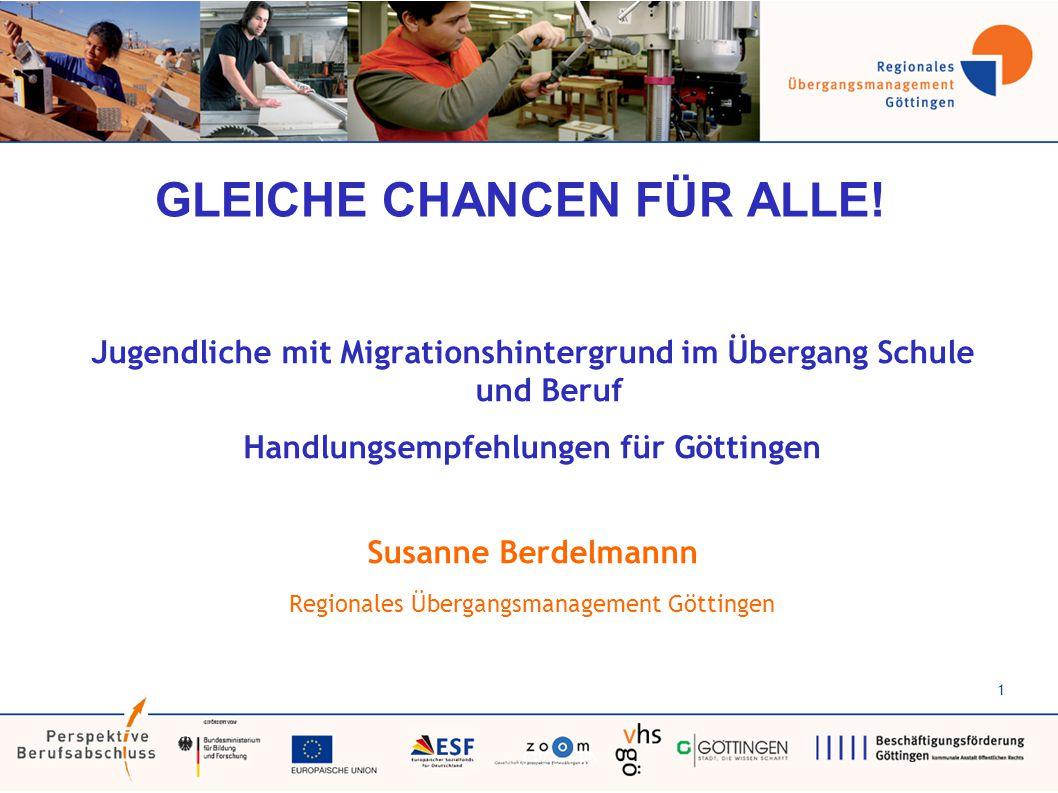 1 GLEICHE CHANCEN FÜR ALLE! Jugendliche mit Migrationshintergrund im Übergang Schule und Beruf Handlungsempfehlungen für Göttingen Susanne Berdelmannn