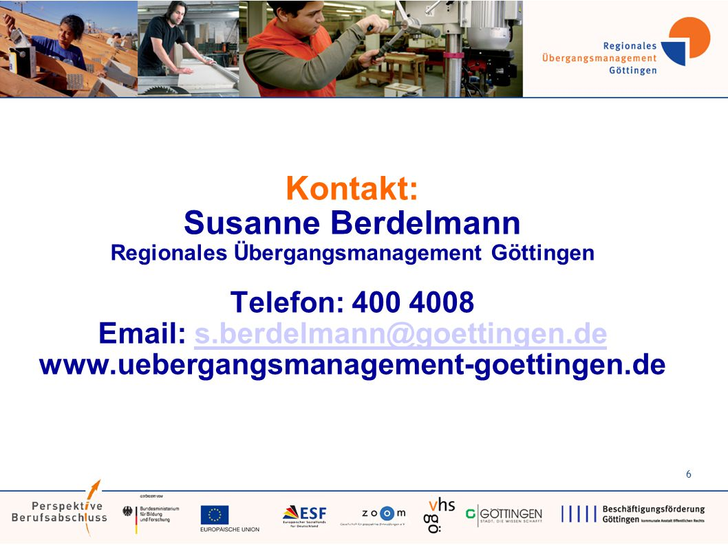 Kontakt: Susanne Berdelmann Regionales Übergangsmanagement Göttingen Telefon: 400 4008 Email: s.berdelmann@goettingen.de www.uebergangsmanagement-goettingen.des.berdelmann@goettingen.de 6