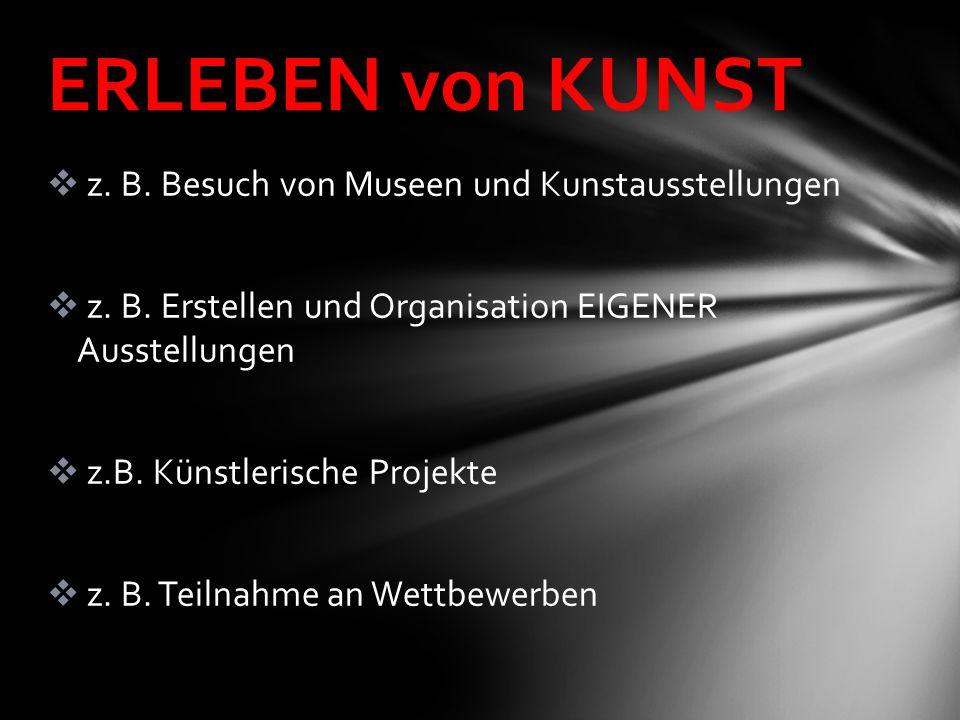  z. B. Besuch von Museen und Kunstausstellungen  z. B. Erstellen und Organisation EIGENER Ausstellungen  z.B. Künstlerische Projekte  z. B. Teilna