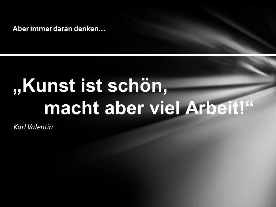 """Karl Valentin Aber immer daran denken… """"Kunst ist schön, macht aber viel Arbeit!"""""""