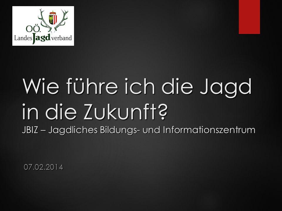Wie führe ich die Jagd in die Zukunft? JBIZ – Jagdliches Bildungs- und Informationszentrum 07.02.2014
