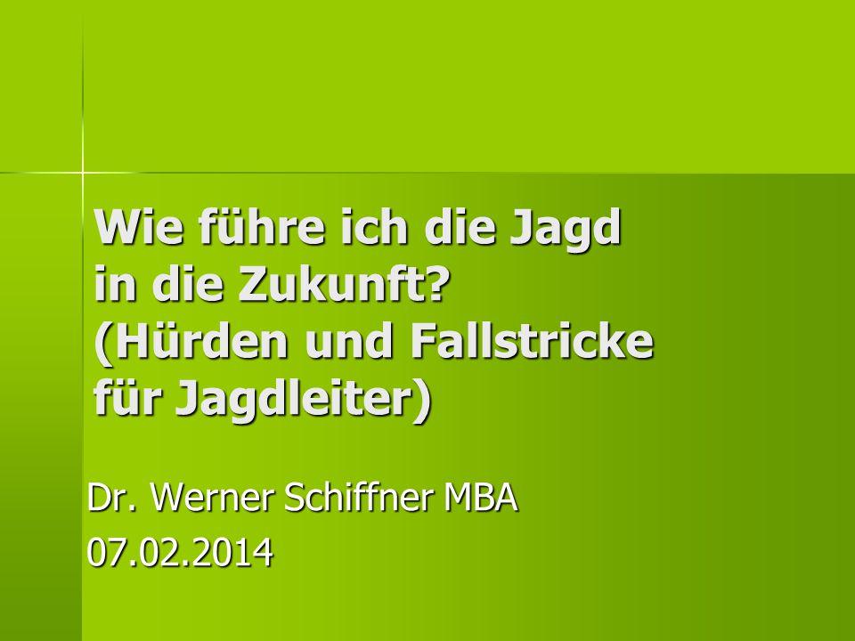 Wie führe ich die Jagd in die Zukunft? (Hürden und Fallstricke für Jagdleiter) Dr. Werner Schiffner MBA 07.02.2014