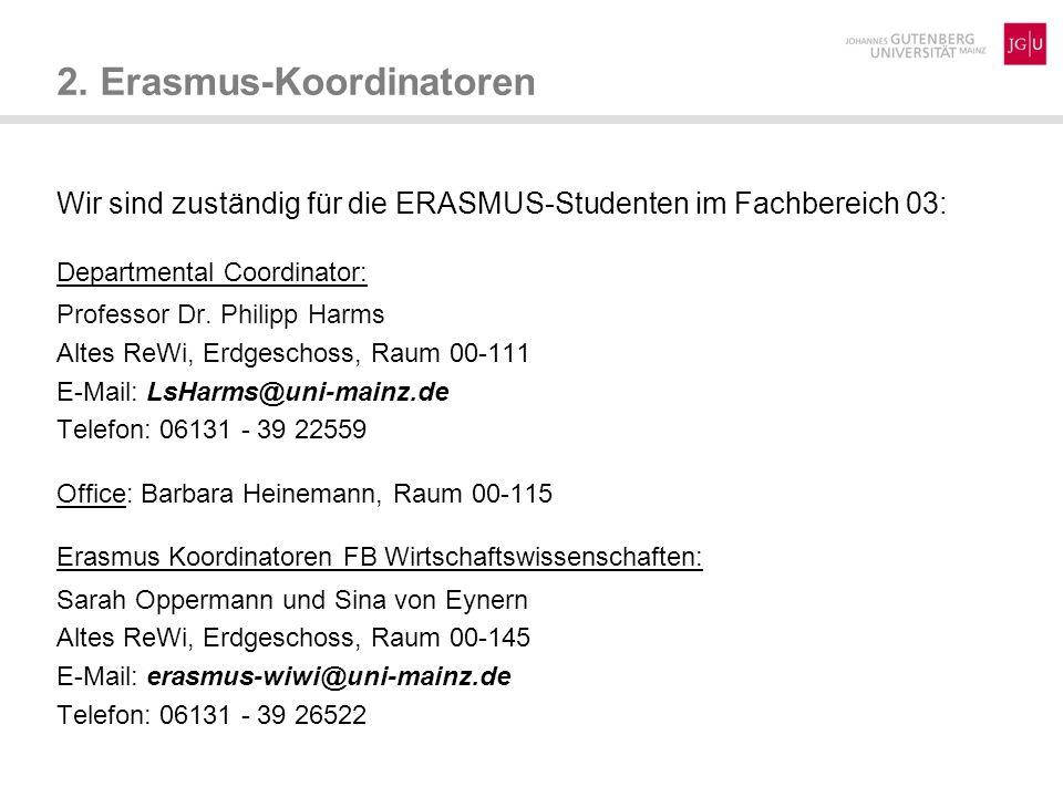 Unsere Postadresse: Johannes Gutenberg-Universität Mainz Erasmus-Koordinator FB 03 Jakob-Welder-Weg 4 Haus ReWi 2 D-55128 Mainz Internetadresse: http://erasmus.wiwi.uni-mainz.de Facebookseite: https://www.facebook.com/ErasmusWiwiMainz?fref=ts 2.