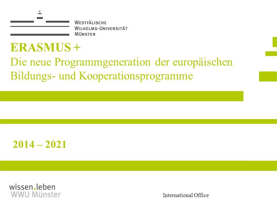 International Office ERASMUS + Die neue Programmgeneration der europäischen Bildungs- und Kooperationsprogramme 2014 – 2021