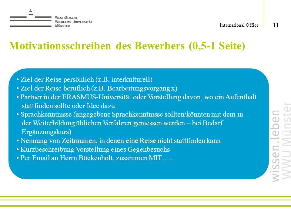 Motivationsschreiben des Bewerbers (0,5-1 Seite) 11 International Office Ziel der Reise persönlich (z.B. interkulturell) Ziel der Reise beruflich (z.B