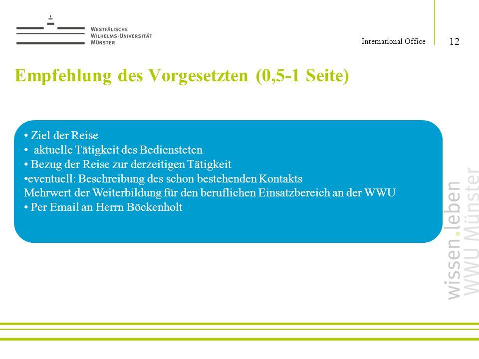 Empfehlung des Vorgesetzten (0,5-1 Seite) 12 International Office Ziel der Reise aktuelle Tätigkeit des Bediensteten Bezug der Reise zur derzeitigen T