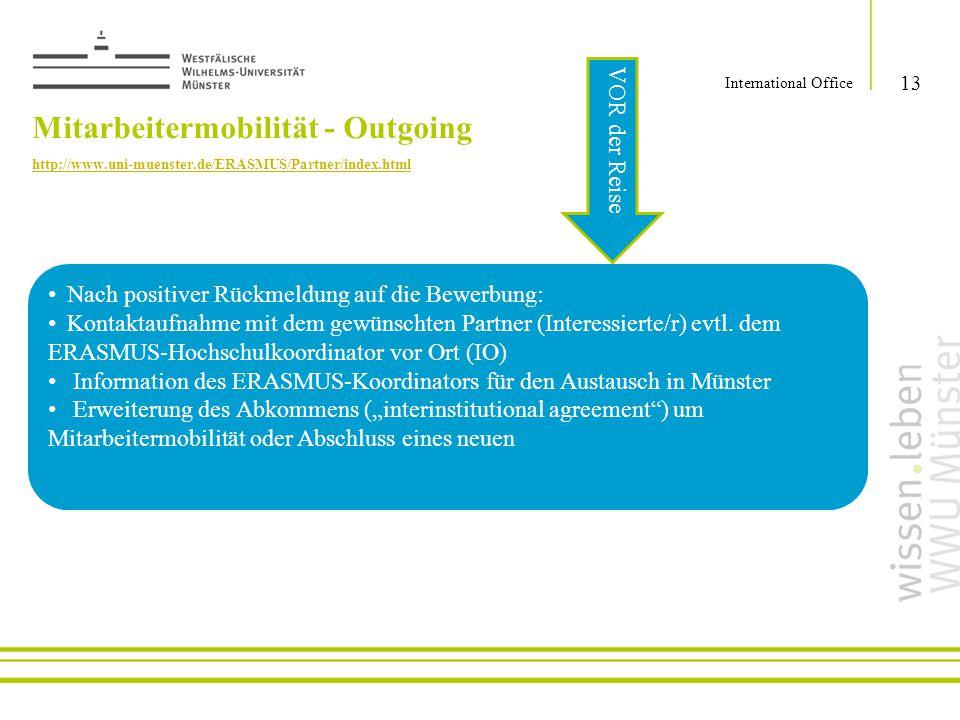 13 International Office Nach positiver Rückmeldung auf die Bewerbung: Kontaktaufnahme mit dem gewünschten Partner (Interessierte/r) evtl. dem ERASMUS-